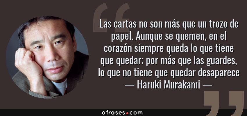 Frases de Haruki Murakami - Las cartas no son más que un trozo de papel. Aunque se quemen, en el corazón siempre queda lo que tiene que quedar; por más que las guardes, lo que no tiene que quedar desaparece