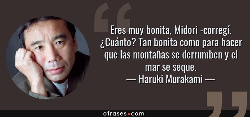 Frases de Haruki Murakami - Eres muy bonita, Midori -corregí. ¿Cuánto? Tan bonita como para hacer que las montañas se derrumben y el mar se seque.