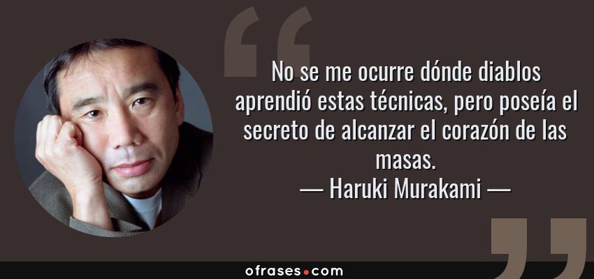 Frases de Haruki Murakami - No se me ocurre dónde diablos aprendió estas técnicas, pero poseía el secreto de alcanzar el corazón de las masas.