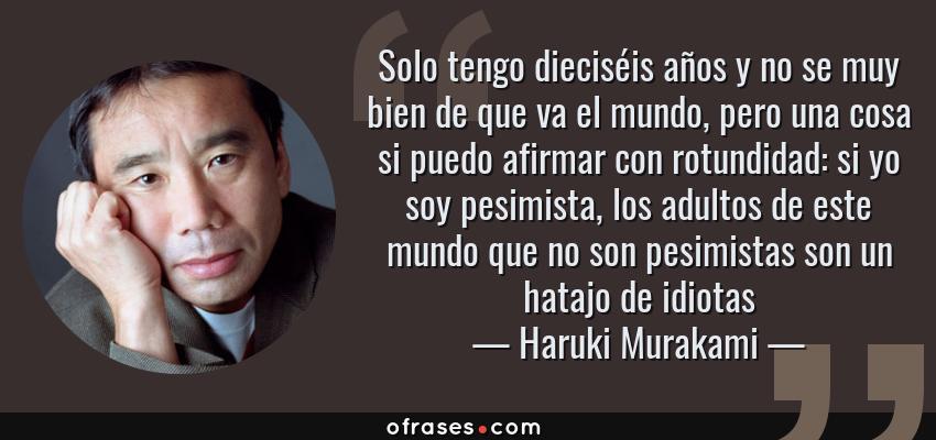Frases de Haruki Murakami - Solo tengo dieciséis años y no se muy bien de que va el mundo, pero una cosa si puedo afirmar con rotundidad: si yo soy pesimista, los adultos de este mundo que no son pesimistas son un hatajo de idiotas