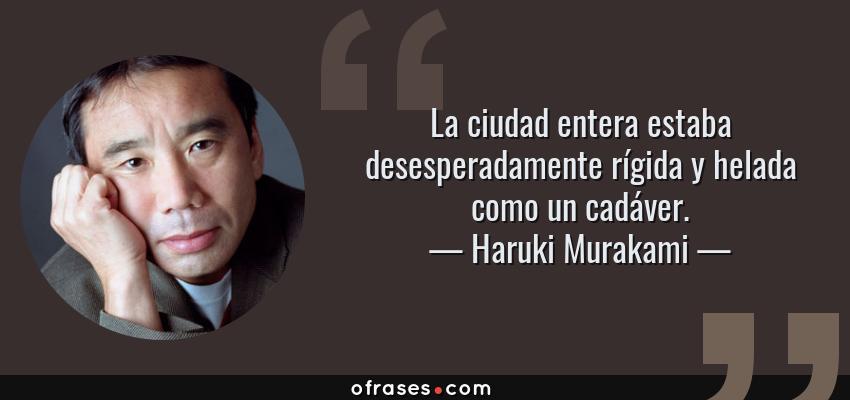 Frases de Haruki Murakami - La ciudad entera estaba desesperadamente rígida y helada como un cadáver.