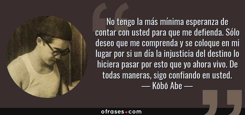 Frases de Kōbō Abe - No tengo la más mínima esperanza de contar con usted para que me defienda. Sólo deseo que me comprenda y se coloque en mi lugar por si un día la injusticia del destino lo hiciera pasar por esto que yo ahora vivo. De todas maneras, sigo confiando en usted.