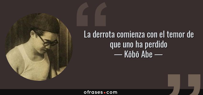 Frases de Kōbō Abe - La derrota comienza con el temor de que uno ha perdido