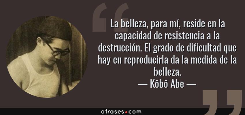Frases de Kōbō Abe - La belleza, para mí, reside en la capacidad de resistencia a la destrucción. El grado de dificultad que hay en reproducirla da la medida de la belleza.