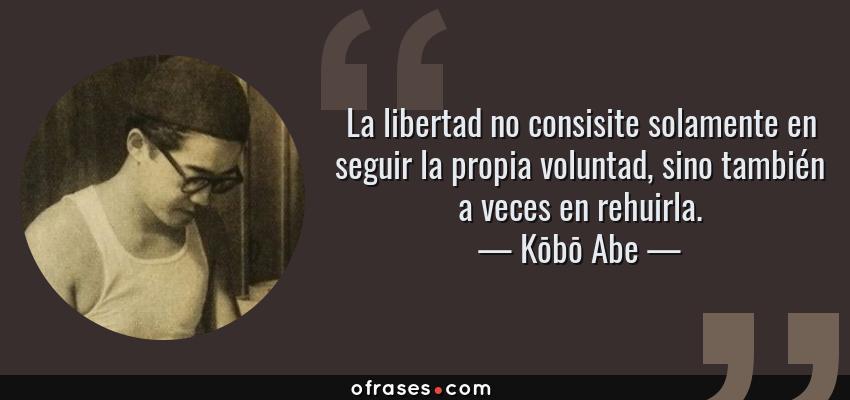 Frases de Kōbō Abe - La libertad no consisite solamente en seguir la propia voluntad, sino también a veces en rehuirla.