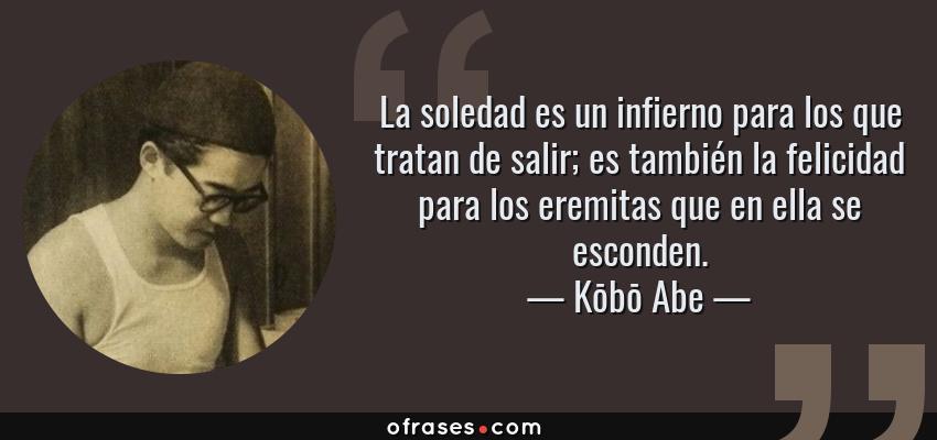 Frases de Kōbō Abe - La soledad es un infierno para los que tratan de salir; es también la felicidad para los eremitas que en ella se esconden.