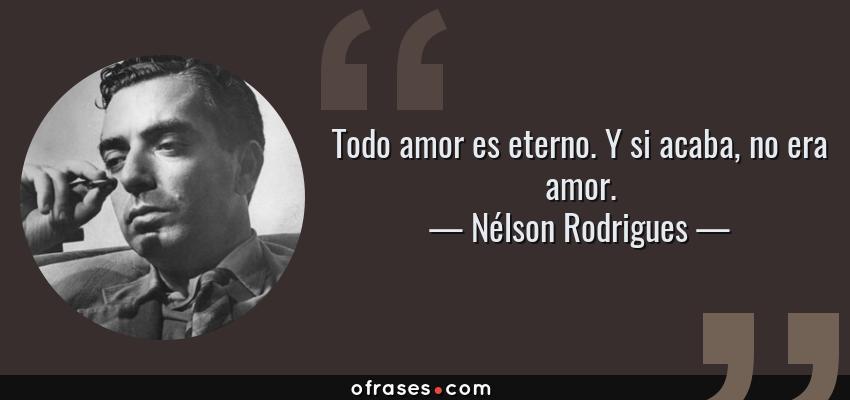 Frases de Nélson Rodrigues - Todo amor es eterno. Y si acaba, no era amor.