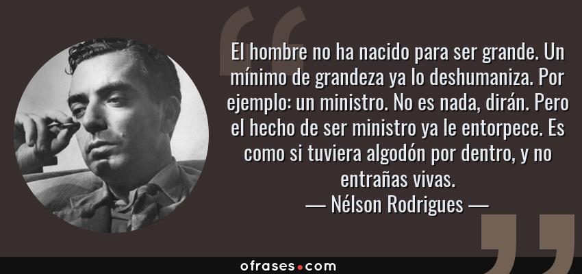 Frases de Nélson Rodrigues - El hombre no ha nacido para ser grande. Un mínimo de grandeza ya lo deshumaniza. Por ejemplo: un ministro. No es nada, dirán. Pero el hecho de ser ministro ya le entorpece. Es como si tuviera algodón por dentro, y no entrañas vivas.