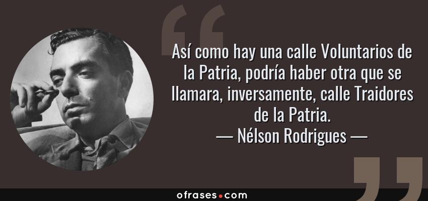 Frases de Nélson Rodrigues - Así como hay una calle Voluntarios de la Patria, podría haber otra que se llamara, inversamente, calle Traidores de la Patria.