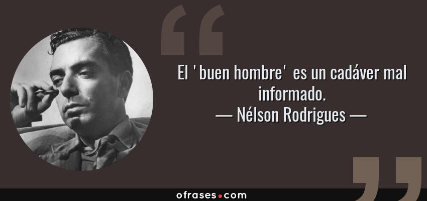 Frases de Nélson Rodrigues - El 'buen hombre' es un cadáver mal informado.