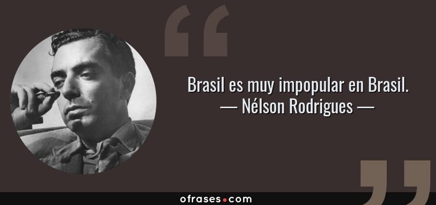 Frases de Nélson Rodrigues - Brasil es muy impopular en Brasil.