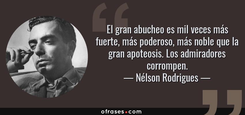 Frases de Nélson Rodrigues - El gran abucheo es mil veces más fuerte, más poderoso, más noble que la gran apoteosis. Los admiradores corrompen.