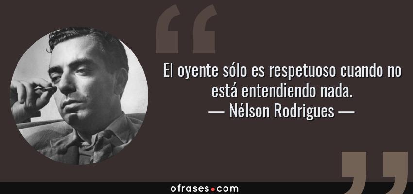 Frases de Nélson Rodrigues - El oyente sólo es respetuoso cuando no está entendiendo nada.