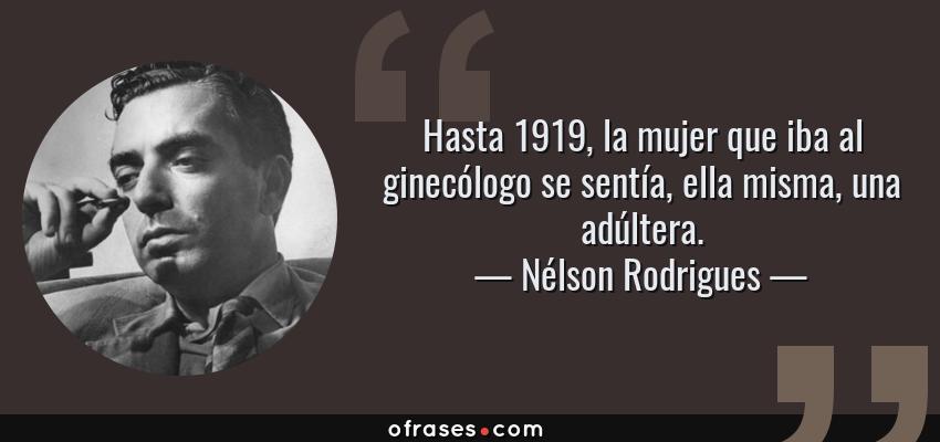 Frases de Nélson Rodrigues - Hasta 1919, la mujer que iba al ginecólogo se sentía, ella misma, una adúltera.