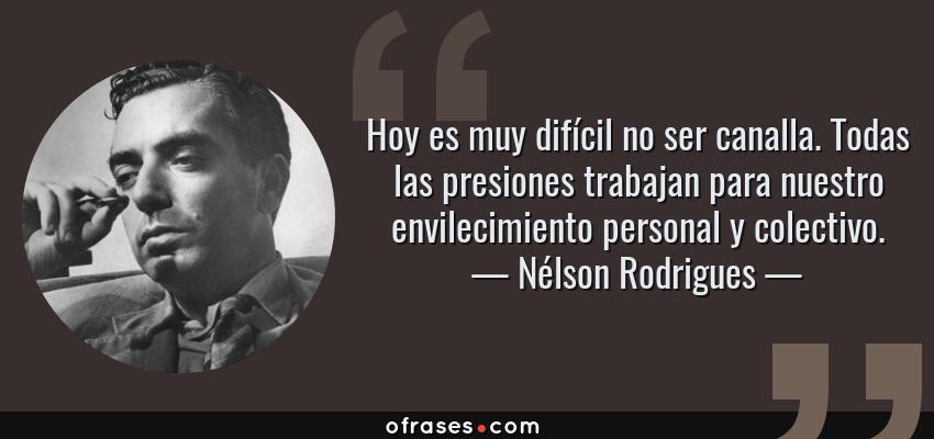Frases de Nélson Rodrigues - Hoy es muy difícil no ser canalla. Todas las presiones trabajan para nuestro envilecimiento personal y colectivo.