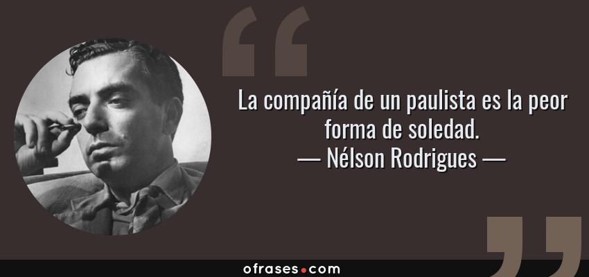 Frases de Nélson Rodrigues - La compañía de un paulista es la peor forma de soledad.