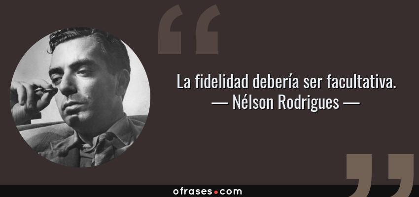 Frases de Nélson Rodrigues - La fidelidad debería ser facultativa.