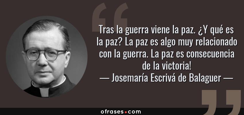 Frases de Josemaría Escrivá de Balaguer - Tras la guerra viene la paz. ¿Y qué es la paz? La paz es algo muy relacionado con la guerra. La paz es consecuencia de la victoria!