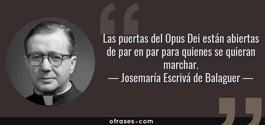 Frases de Josemaría Escrivá de Balaguer - Las puertas del Opus Dei están abiertas de par en par para quienes se quieran marchar.