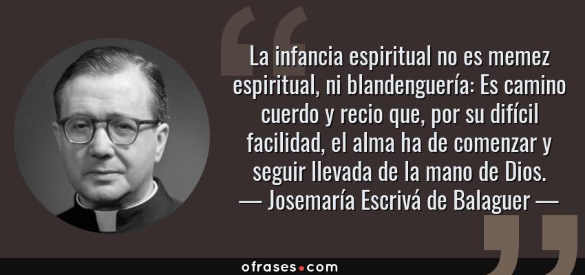 Frases de Josemaría Escrivá de Balaguer - La infancia espiritual no es memez espiritual, ni blandenguería: Es camino cuerdo y recio que, por su difícil facilidad, el alma ha de comenzar y seguir llevada de la mano de Dios.