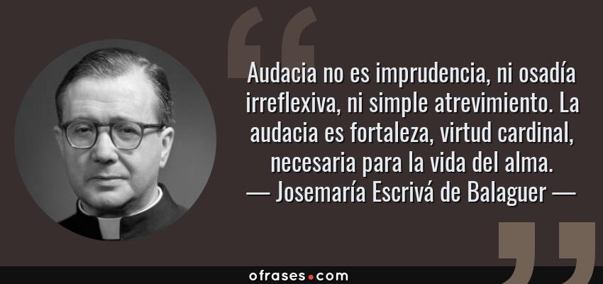 Frases de Josemaría Escrivá de Balaguer - Audacia no es imprudencia, ni osadía irreflexiva, ni simple atrevimiento. La audacia es fortaleza, virtud cardinal, necesaria para la vida del alma.