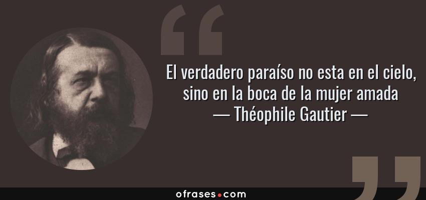 Frases de Théophile Gautier - El verdadero paraíso no esta en el cielo, sino en la boca de la mujer amada