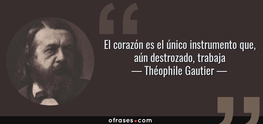 Frases de Théophile Gautier - El corazón es el único instrumento que, aún destrozado, trabaja