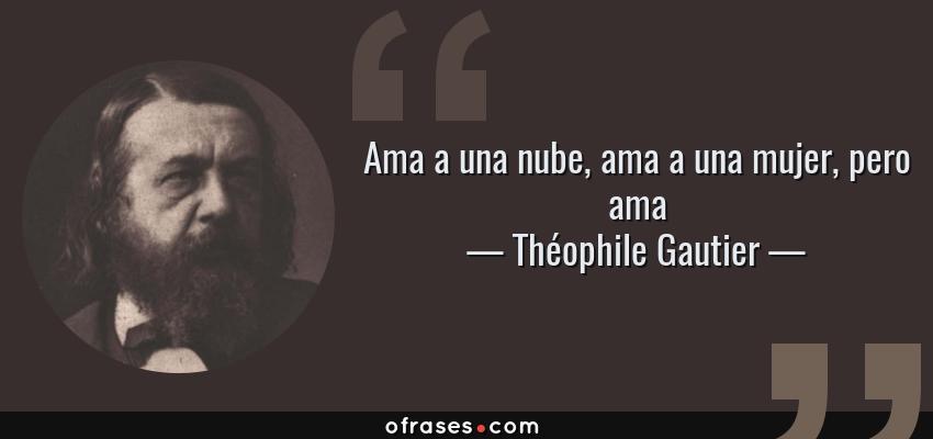 Frases de Théophile Gautier - Ama a una nube, ama a una mujer, pero ama