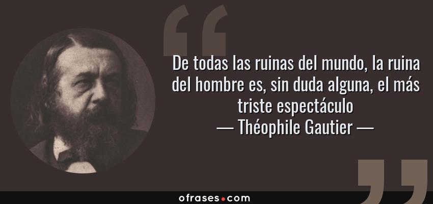 Frases de Théophile Gautier - De todas las ruinas del mundo, la ruina del hombre es, sin duda alguna, el más triste espectáculo