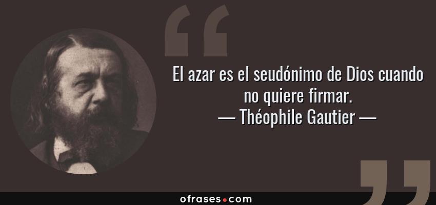 Frases de Théophile Gautier - El azar es el seudónimo de Dios cuando no quiere firmar.