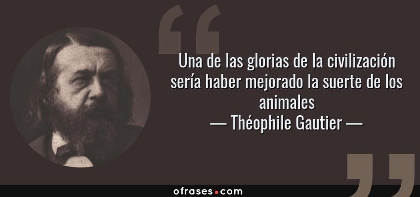 Frases de Théophile Gautier - Una de las glorias de la civilización sería haber mejorado la suerte de los animales