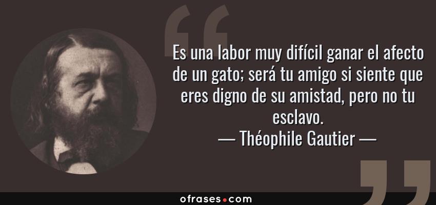 Frases de Théophile Gautier - Es una labor muy difícil ganar el afecto de un gato; será tu amigo si siente que eres digno de su amistad, pero no tu esclavo.