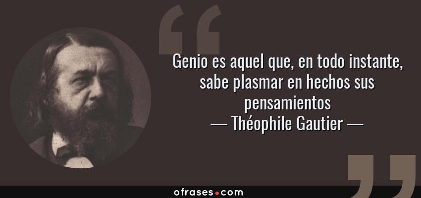 Frases de Théophile Gautier - Genio es aquel que, en todo instante, sabe plasmar en hechos sus pensamientos