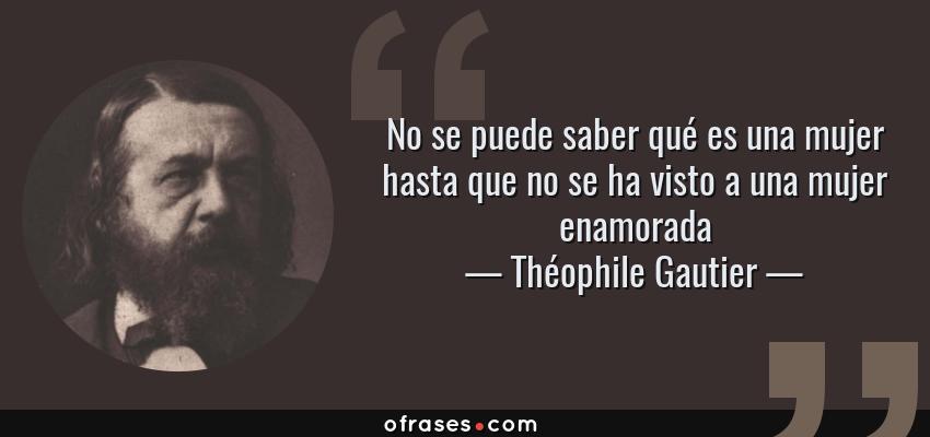 Frases de Théophile Gautier - No se puede saber qué es una mujer hasta que no se ha visto a una mujer enamorada