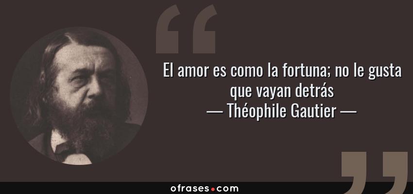 Frases de Théophile Gautier - El amor es como la fortuna; no le gusta que vayan detrás
