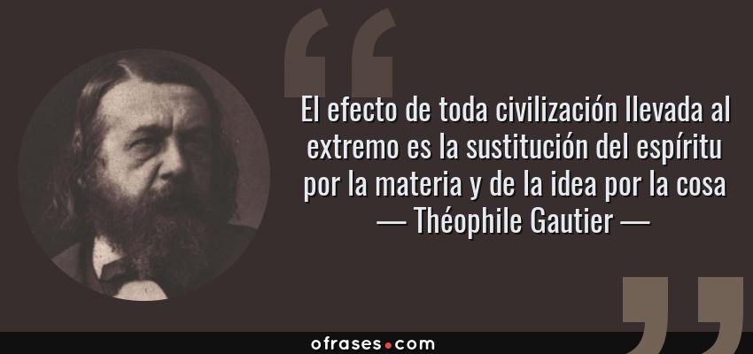 Frases de Théophile Gautier - El efecto de toda civilización llevada al extremo es la sustitución del espíritu por la materia y de la idea por la cosa
