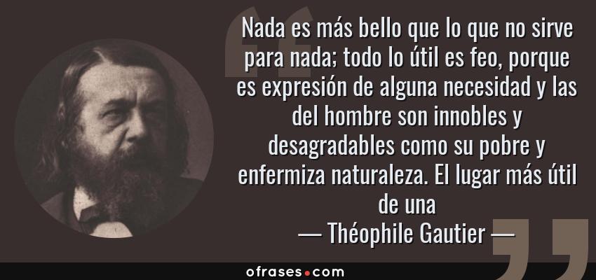 Frases de Théophile Gautier - Nada es más bello que lo que no sirve para nada; todo lo útil es feo, porque es expresión de alguna necesidad y las del hombre son innobles y desagradables como su pobre y enfermiza naturaleza. El lugar más útil de una