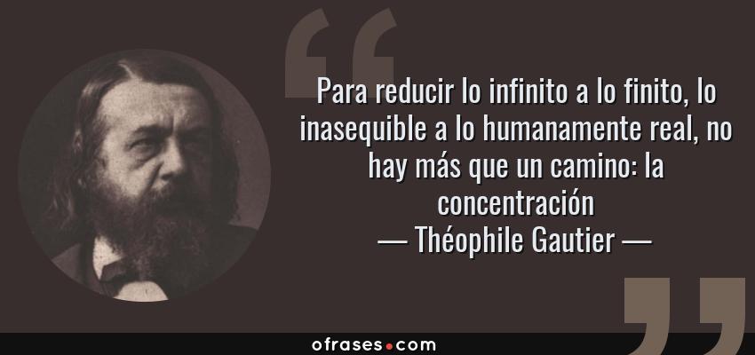 Frases de Théophile Gautier - Para reducir lo infinito a lo finito, lo inasequible a lo humanamente real, no hay más que un camino: la concentración