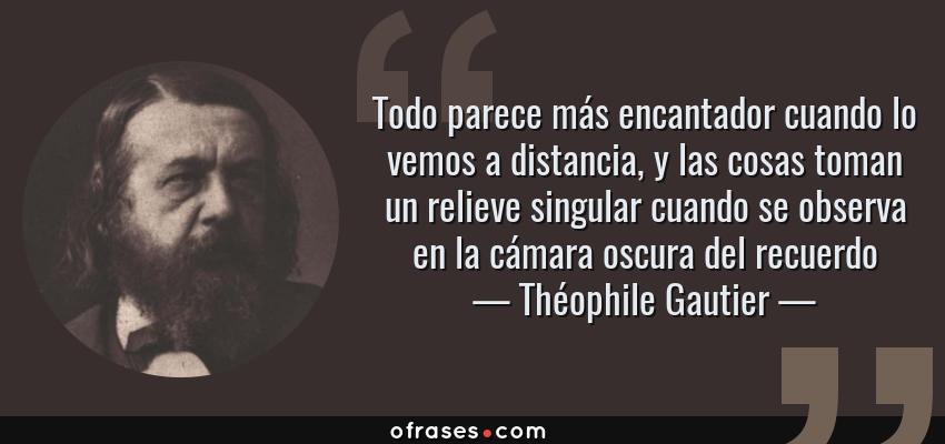 Frases de Théophile Gautier - Todo parece más encantador cuando lo vemos a distancia, y las cosas toman un relieve singular cuando se observa en la cámara oscura del recuerdo