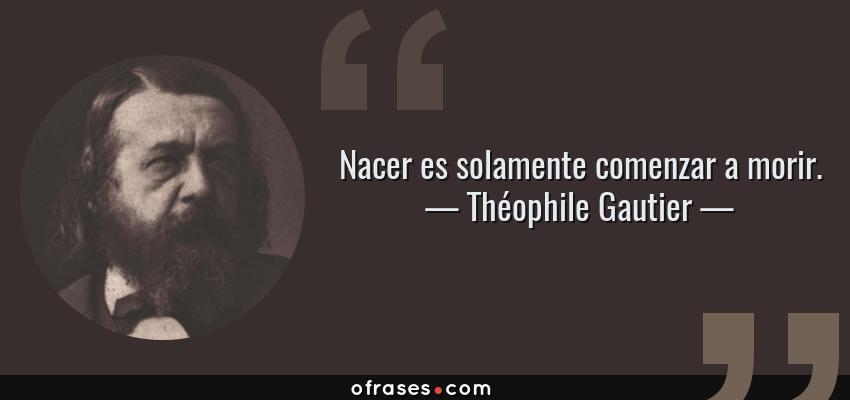 Frases de Théophile Gautier - Nacer es solamente comenzar a morir.