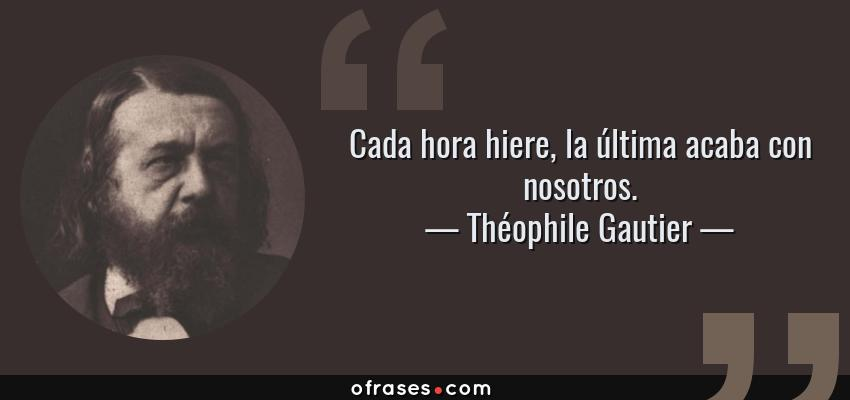 Frases de Théophile Gautier - Cada hora hiere, la última acaba con nosotros.