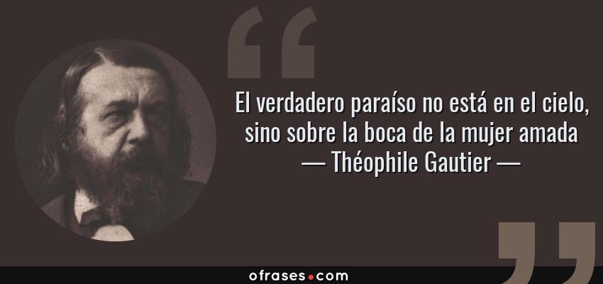 Frases de Théophile Gautier - El verdadero paraíso no está en el cielo, sino sobre la boca de la mujer amada