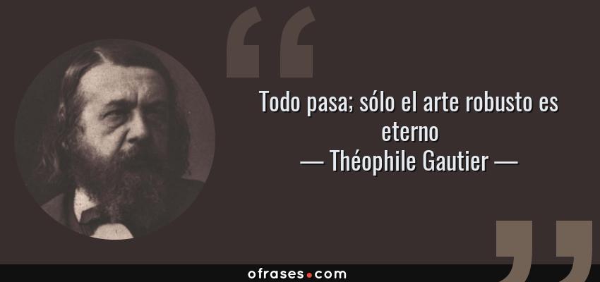 Frases de Théophile Gautier - Todo pasa; sólo el arte robusto es eterno