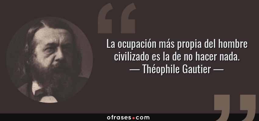 Frases de Théophile Gautier - La ocupación más propia del hombre civilizado es la de no hacer nada.