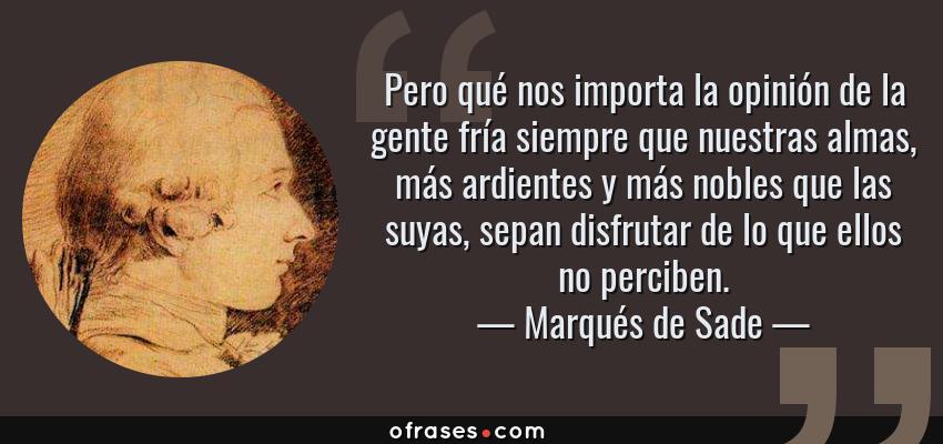 Frases de Marqués de Sade - Pero qué nos importa la opinión de la gente fría siempre que nuestras almas, más ardientes y más nobles que las suyas, sepan disfrutar de lo que ellos no perciben.