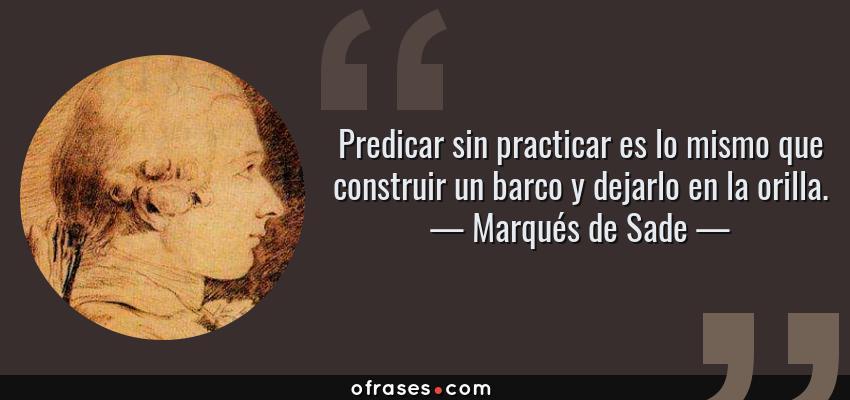 Frases de Marqués de Sade - Predicar sin practicar es lo mismo que construir un barco y dejarlo en la orilla.