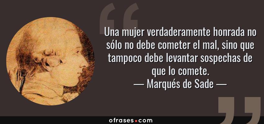 Frases de Marqués de Sade - Una mujer verdaderamente honrada no sólo no debe cometer el mal, sino que tampoco debe levantar sospechas de que lo comete.