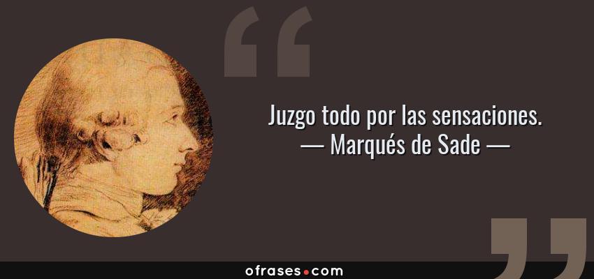 Frases de Marqués de Sade - Juzgo todo por las sensaciones.
