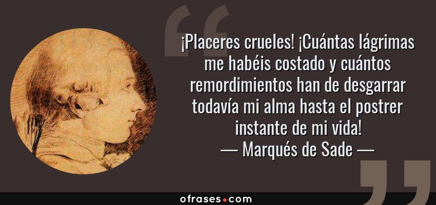 Frases de Marqués de Sade - ¡Placeres crueles! ¡Cuántas lágrimas me habéis costado y cuántos remordimientos han de desgarrar todavía mi alma hasta el postrer instante de mi vida!