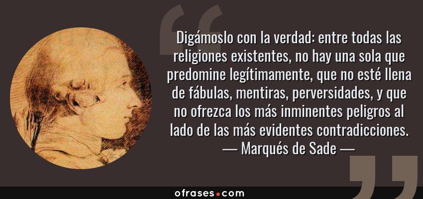 Frases de Marqués de Sade - Digámoslo con la verdad: entre todas las religiones existentes, no hay una sola que predomine legítimamente, que no esté llena de fábulas, mentiras, perversidades, y que no ofrezca los más inminentes peligros al lado de las más evidentes contradicciones.